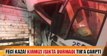 FECİ KAZA! KIRMIZI IŞIKTA DURMADI TIR'A ÇARPTI