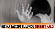 KIZINA TACİZDE BULUNDU SERBEST KALDI