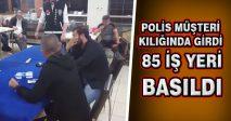 POLİS MÜŞTERİ KILIĞINDA GİRDİ 85 İŞ YERİ BASILDI