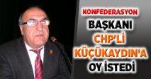 KONFEDERASYON  BAŞKANI  CHP'Lİ  KÜÇÜKAYDIN'A  OY İSTEDİ