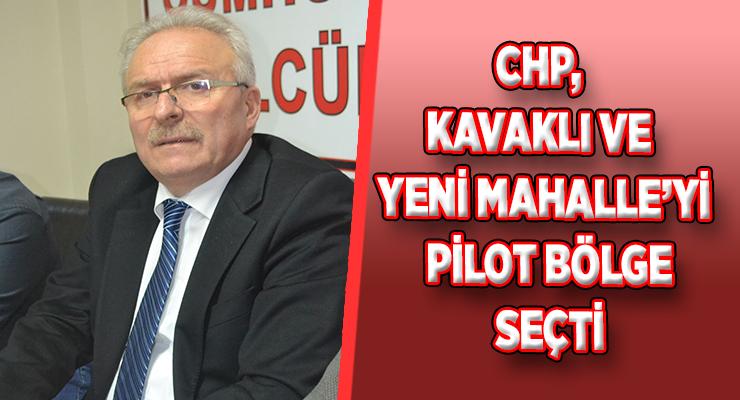 CHP, KAVAKLI VE YENİ MAHALLE'Yİ PİLOT BÖLGE SEÇTİ