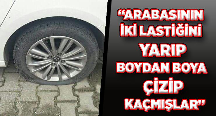 """""""ARABASININ İKİ LASTİĞİNİ YARIP, BOYDAN BOYA ÇİZİP KAÇMIŞLAR"""""""