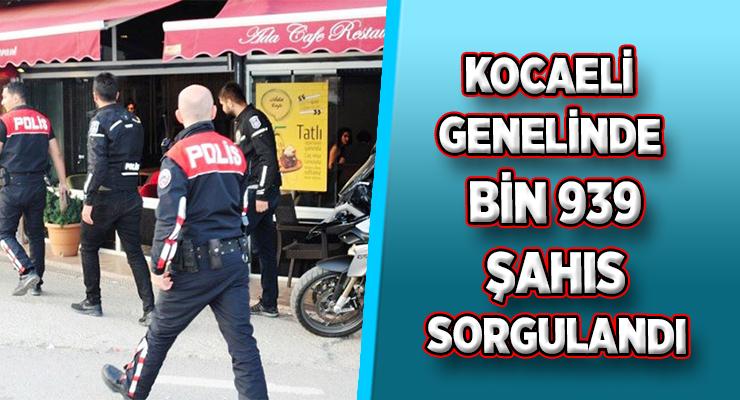 KOCAELİ GENELİNDE BİN 939 ŞAHIS SORGULANDI