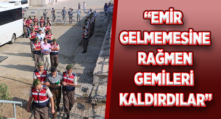 """""""EMİR GELMEMESİNE RAĞMEN GEMİLERİ KALDIRDILAR"""""""