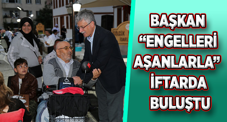 """BAŞKAN """"ENGELLERİ AŞANLARLA"""" İFTARDA BULUŞTU"""
