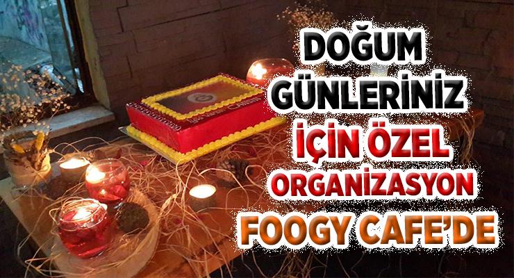 DOĞUM GÜNLERİNİZ İÇİN ÖZEL  ORGANİZASYON FOOGY CAFE'DE
