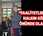 """""""FAALİYETLERİMİZ HALKIN GÖZÜ ÖNÜNDE OLACAK"""""""