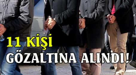 11 KİŞİ GÖZALTINA ALINDI!