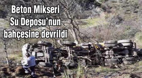 Beton Mikseri Su Deposu'nun bahçesine devrildi