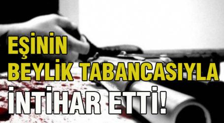 EŞİNİN BEYLİK TABANCASIYLA İNTİHAR ETTİ!