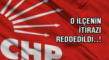CHP'de O İLÇENİN İTİRAZI REDDEDİLDİ..!