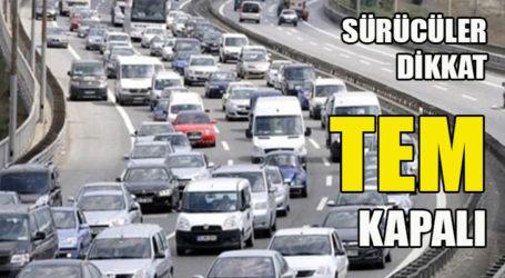 Sürücüler dikkat TEM kapalı!