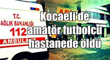 Kocaeli'de amatör futbolcu hastanede öldü