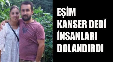 EŞİM KANSER DEDİ İNSANLARI DOLANDIRDI