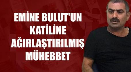 EMİNE BULUT'UN KATİLİNE AĞIRLAŞTIRILMIŞ MÜHEBBET