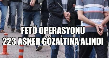 FETÖ OPERASYONU 223 ASKER GÖZALTINA ALINDI