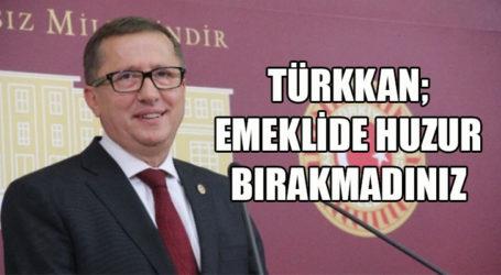 TÜRKKAN; EMEKLİDE HUZUR BIRAKMADINIZ