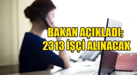 BAKAN AÇIKLADI; 2313 İŞÇİ ALINACAK