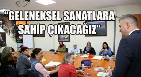 """""""GELENEKSEL SANATLARA SAHİP ÇIKACAĞIZ"""""""