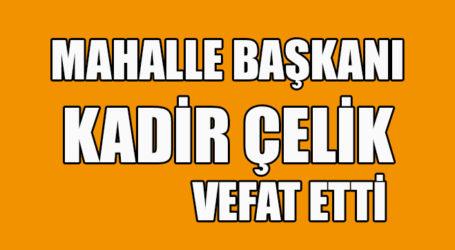 MAHALLE BAŞKANI KADİR ÇELİK VEFAT ETTİ
