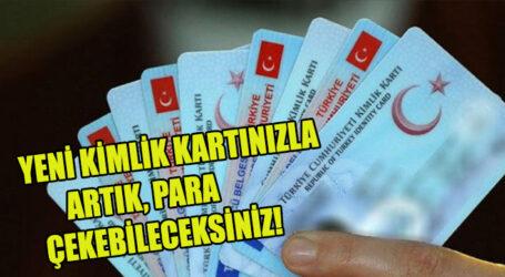 YENİ KİMLİK KARTINIZLA ARTIK, PARA ÇEKEBİLECEKSİNİZ!