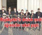 Büyükşehir'in destek verdi öğrenciler roket yaptı