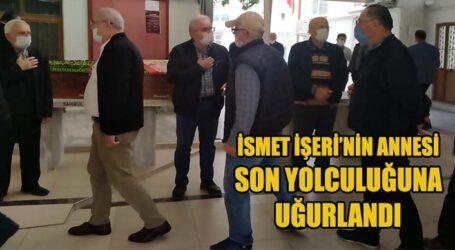 İSMET İŞERİ'NİN ANNESİ SON YOLCULUĞUNA UĞURLANDI