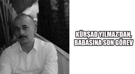KÜRŞAD YILMAZ'DAN, BABASINA SON GÖREV