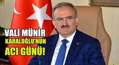VALİ MÜNİR KARALOĞLU'NUN ACI GÜNÜ!