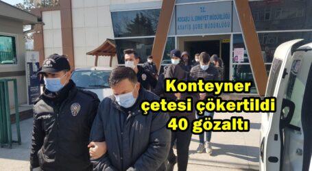 Konteyner çetesi çökertildi 40 gözaltı