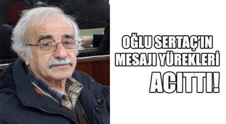 OĞLU SERTAÇ'IN MESAJI YÜREKLERİ ACITTI!