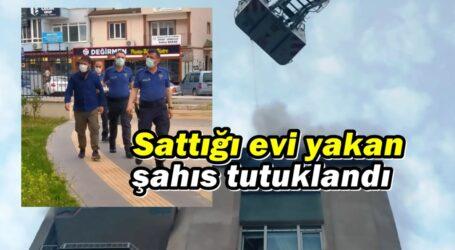 Sattığı evi yakan şahıs tutuklandı