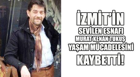 İZMİT'İN  SEVİLEN ESNAFI MURAT KENAN TUKUŞ  YAŞAM MÜCADELESİNİ KAYBETTİ!