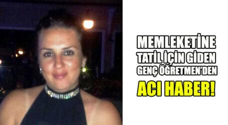 MEMLEKETİNE TATİL İÇİN GİDEN GENÇ ÖĞRETMEN'DEN ACI HABER!