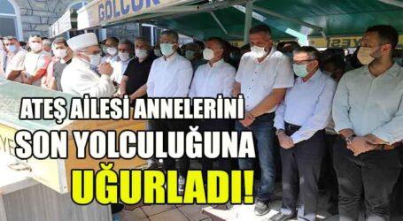 ATEŞ AİLESİ ANNELERİNİ  SON YOLCULUĞUNA UĞURLADI!