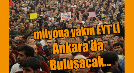 milyona yakın EYT'Lİ Ankara'da  Buluşacak…